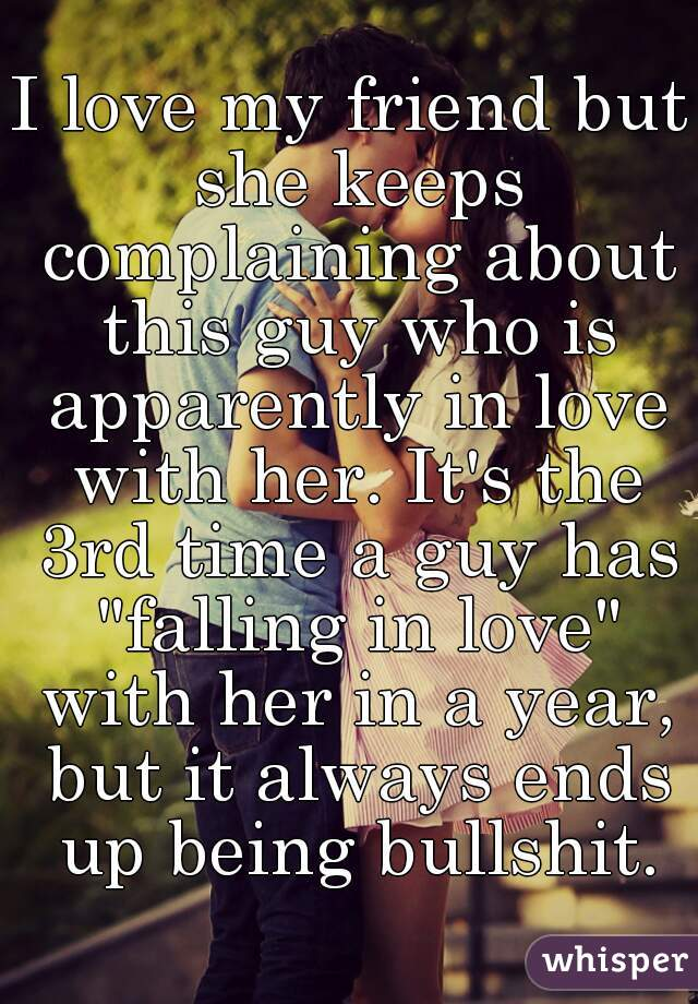 """I love my friend but she keeps complaining about this guy who is apparently in love with her. It's the 3rd time a guy has """"falling in love"""" with her in a year, but it always ends up being bullshit."""