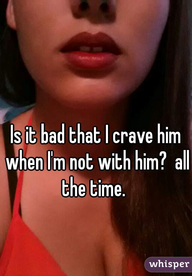 Is it bad that I crave him when I'm not with him?  all the time.