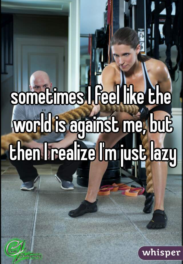 sometimes I feel like the world is against me, but then I realize I'm just lazy
