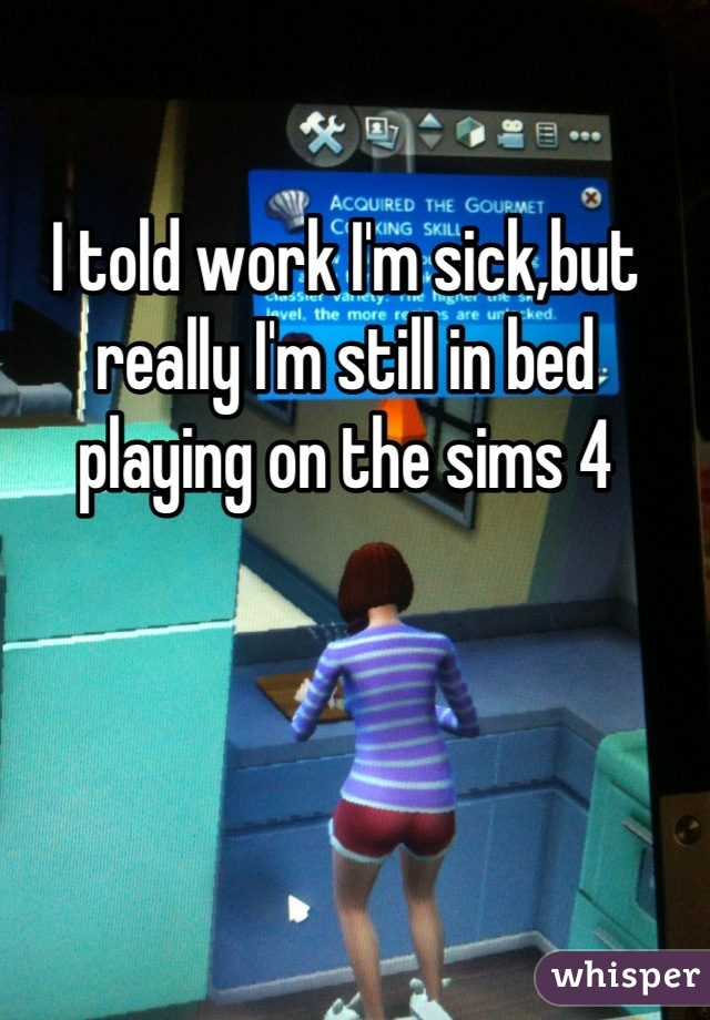 I told work I'm sick,but really I'm still in bed playing on the sims 4