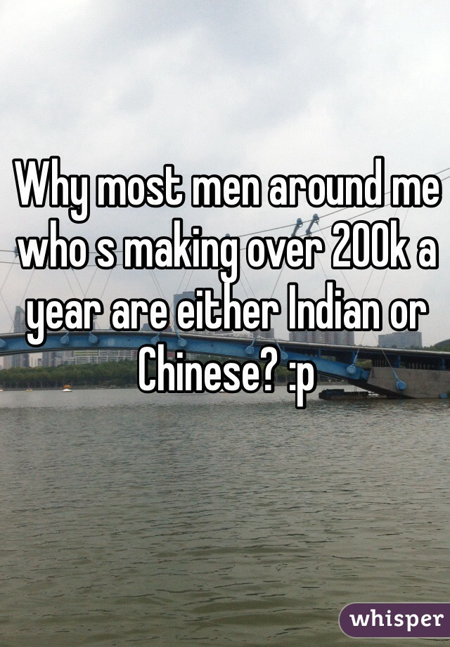 Why most men around me who s making over 200k a year are either Indian or Chinese? :p