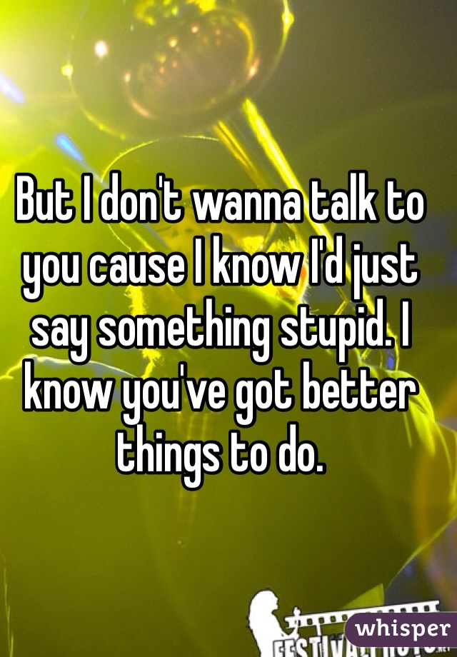 But I don't wanna talk to you cause I know I'd just say something stupid. I know you've got better things to do.