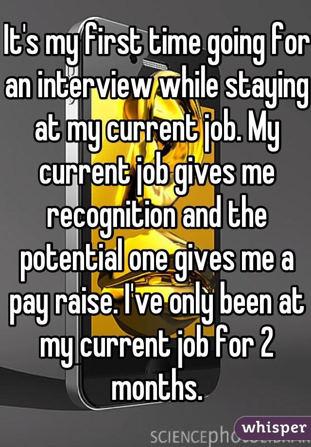 It's my first time going for an interview while staying at my current job. My current job gives me recognition and the potential one gives me a pay raise. I've only been at my current job for 2 months.