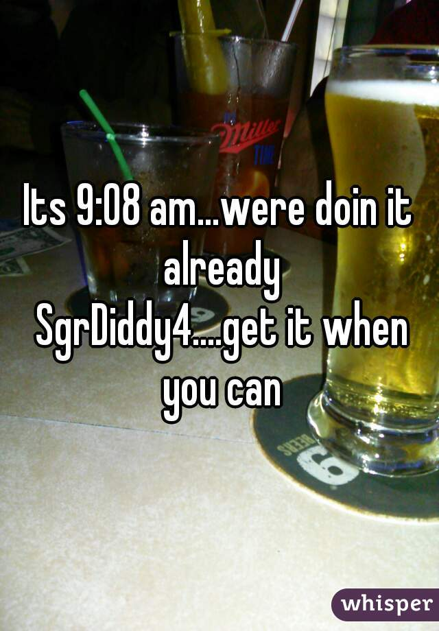 Its 9:08 am...were doin it already  SgrDiddy4....get it when you can
