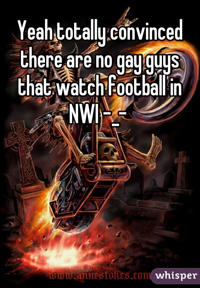Yeah totally convinced there are no gay guys that watch football in NWI -_-