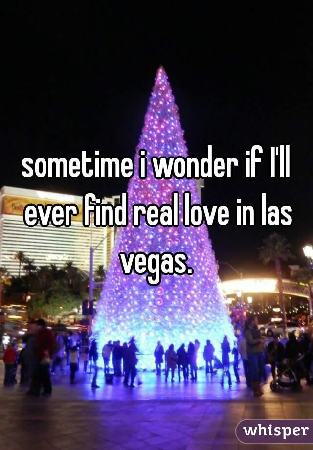 sometime i wonder if I'll ever find real love in las vegas.