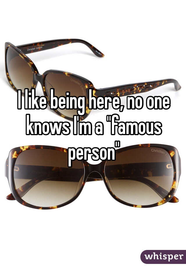 """I like being here, no one knows I'm a """"famous person"""""""
