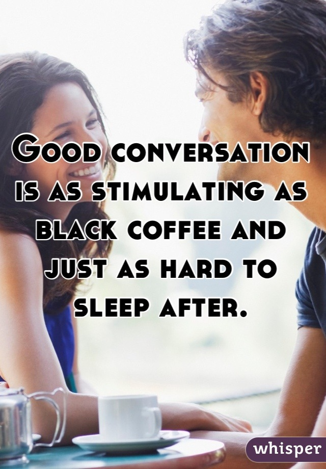 Good conversation is as stimulating as black coffee and just as hard to sleep after.
