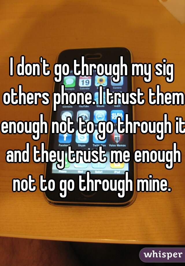 I don't go through my sig others phone. I trust them enough not to go through it and they trust me enough not to go through mine.