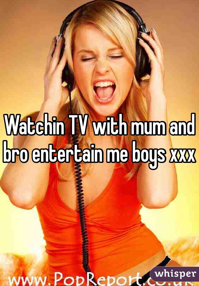 Watchin TV with mum and bro entertain me boys xxx