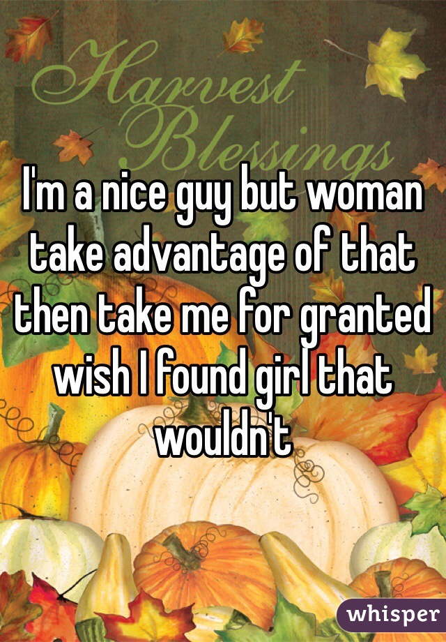I'm a nice guy but woman take advantage of that then take me for granted wish I found girl that wouldn't