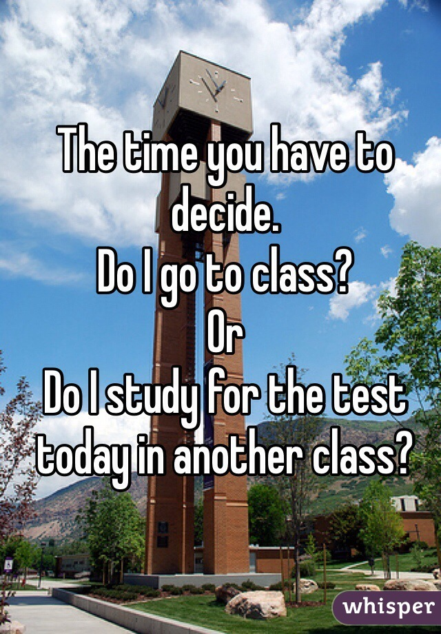The time you have to decide.  Do I go to class? Or Do I study for the test today in another class?