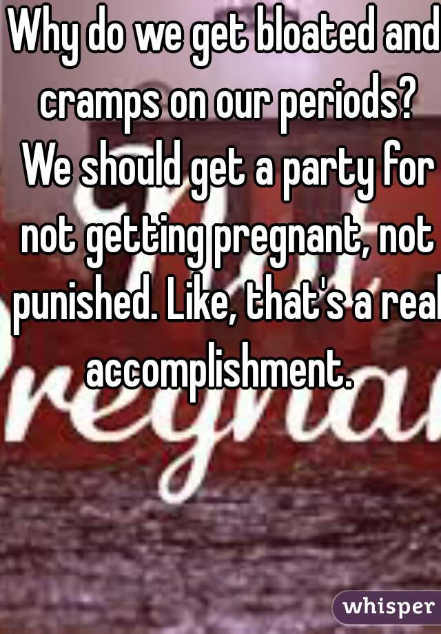 Why do we get bloated and cramps on our periods? We should get a party for not getting pregnant, not punished. Like, that's a real accomplishment.