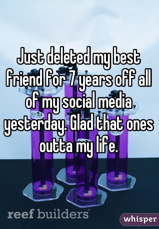 Just deleted my best friend for 7 years off all of my social media yesterday. Glad that ones outta my life.