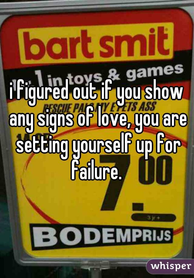 i figured out if you show any signs of love, you are setting yourself up for failure.