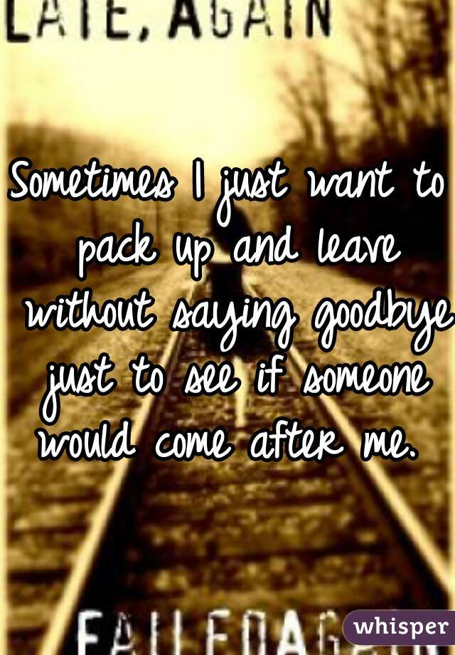 Sometimes I just want to pack up and leave without saying goodbye just to see if someone would come after me.