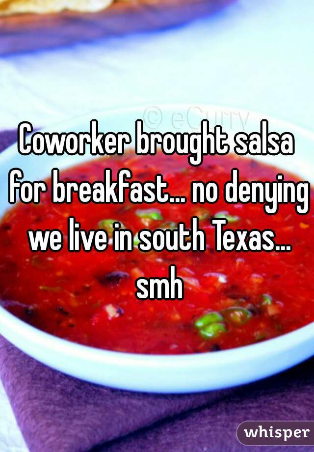 Coworker brought salsa for breakfast... no denying we live in south Texas... smh