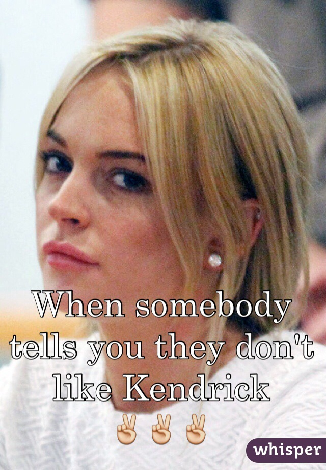 When somebody tells you they don't like Kendrick ✌️✌️✌️