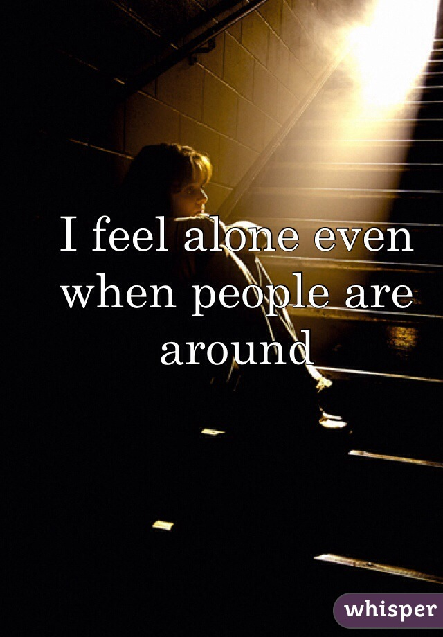 I feel alone even when people are around