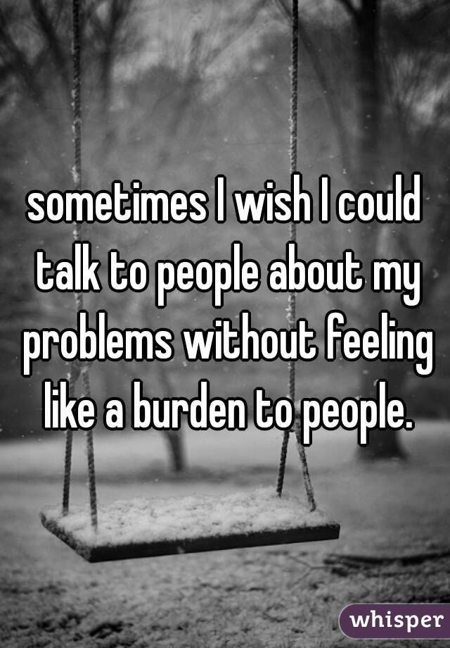 sometimes I wish I could talk to people about my problems without feeling like a burden to people.