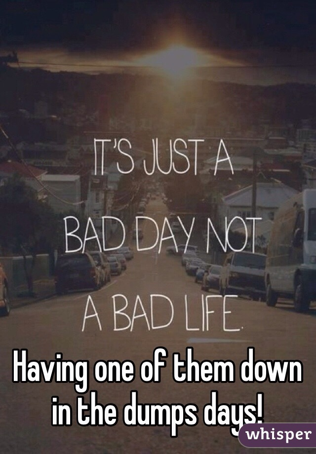Having one of them down in the dumps days!