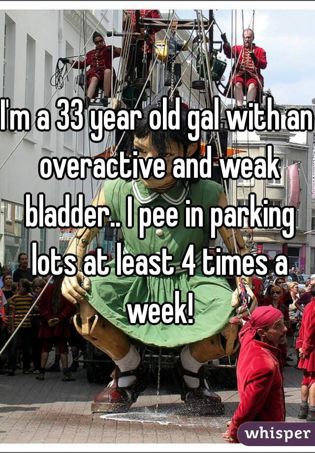 I'm a 33 year old gal with an overactive and weak bladder.. I pee in parking lots at least 4 times a week!