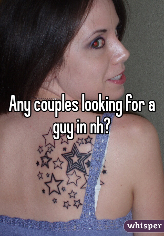 Any couples looking for a guy in nh?