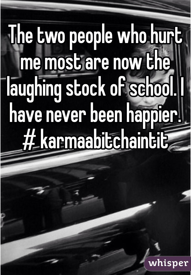 The two people who hurt me most are now the laughing stock of school. I have never been happier. # karmaabitchaintit
