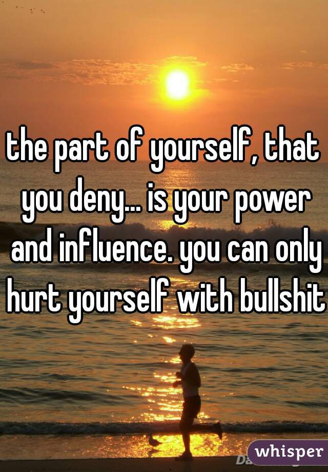 the part of yourself, that you deny... is your power and influence. you can only hurt yourself with bullshit.