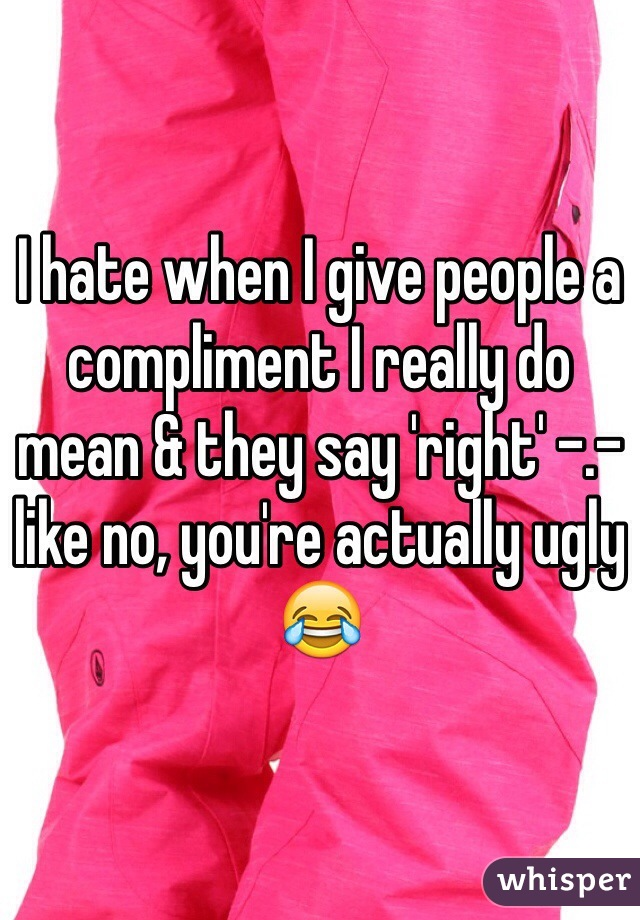 I hate when I give people a compliment I really do mean & they say 'right' -.- like no, you're actually ugly 😂