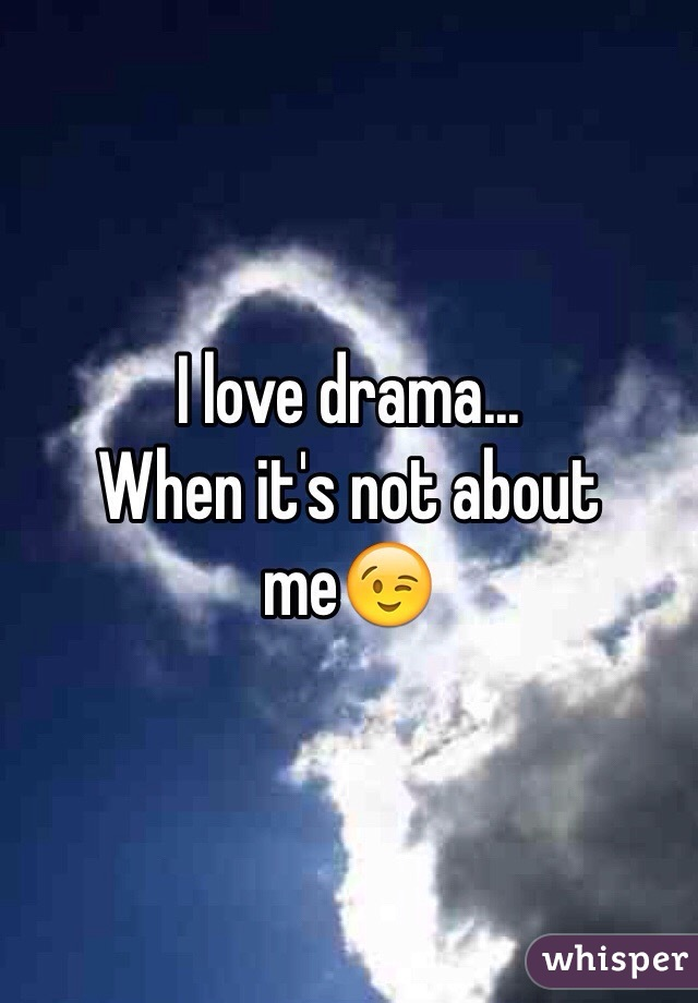 I love drama... When it's not about me😉