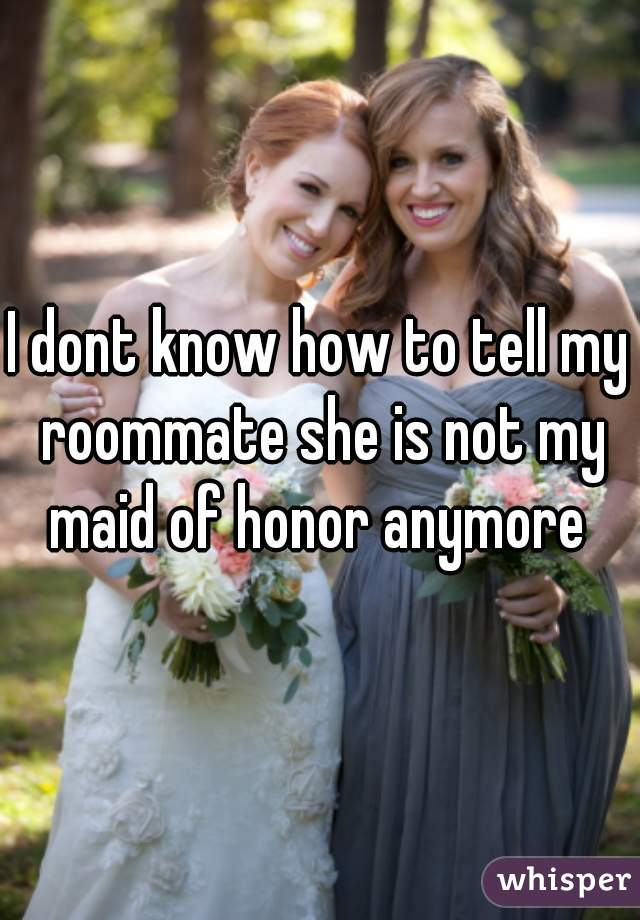 I dont know how to tell my roommate she is not my maid of honor anymore