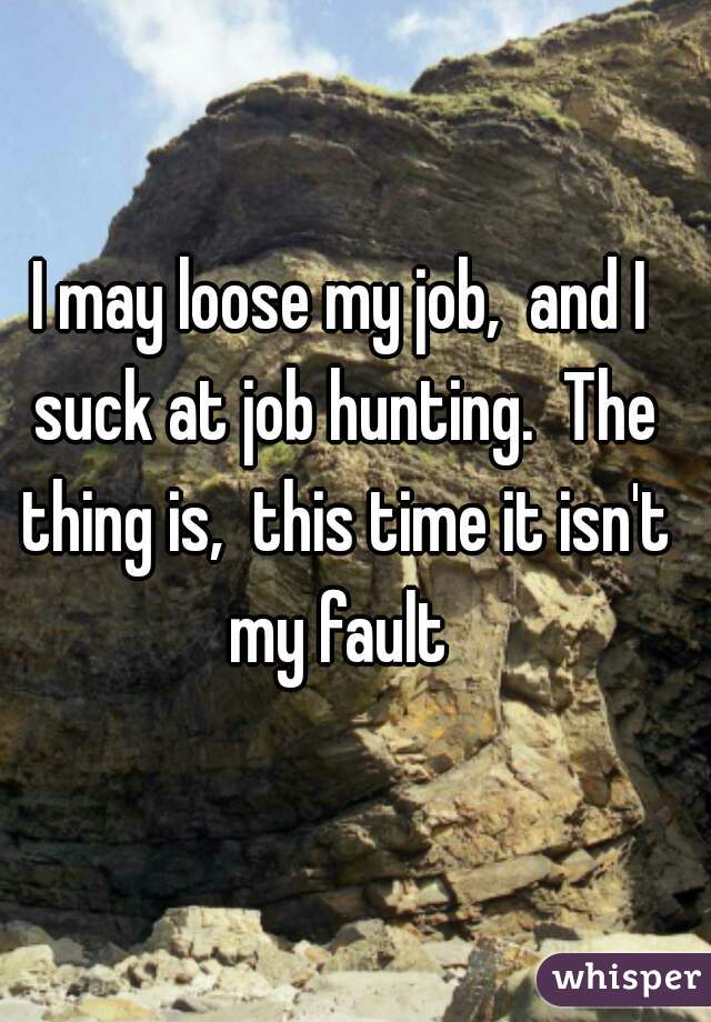 I may loose my job,  and I suck at job hunting.  The thing is,  this time it isn't my fault