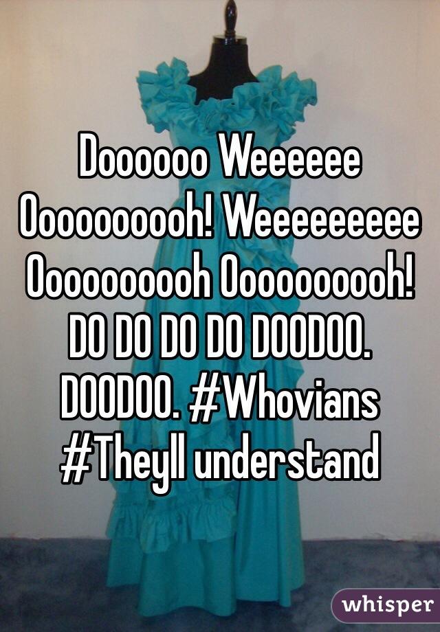 Doooooo Weeeeee Oooooooooh! Weeeeeeeee Oooooooooh Oooooooooh! DO DO DO DO DOODOO. DOODOO. #Whovians #Theyll understand