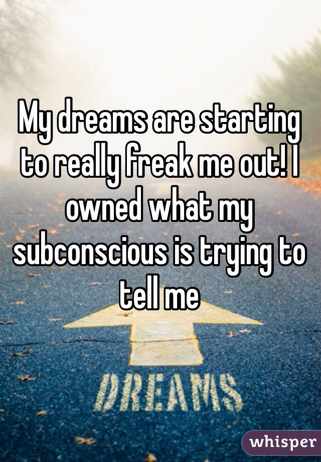 My dreams are starting to really freak me out! I owned what my subconscious is trying to tell me