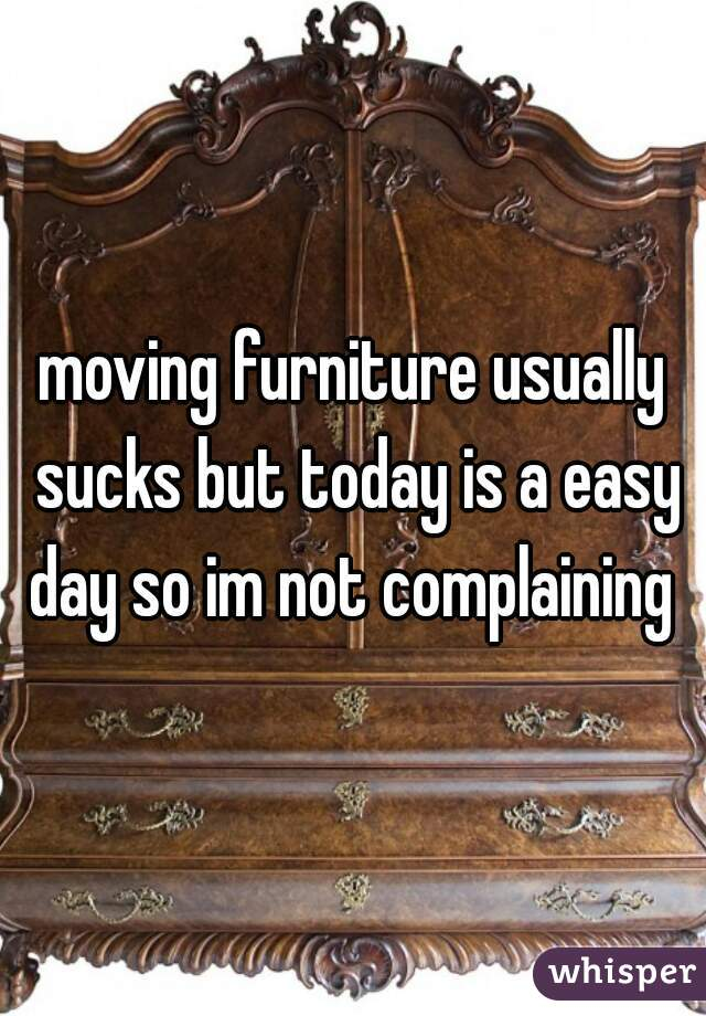 moving furniture usually sucks but today is a easy day so im not complaining