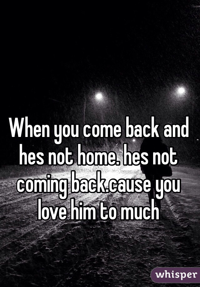 When you come back and hes not home. hes not coming back.cause you love him to much