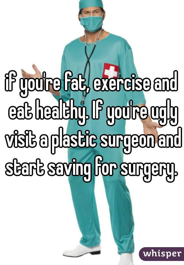 if you're fat, exercise and eat healthy. If you're ugly visit a plastic surgeon and start saving for surgery.