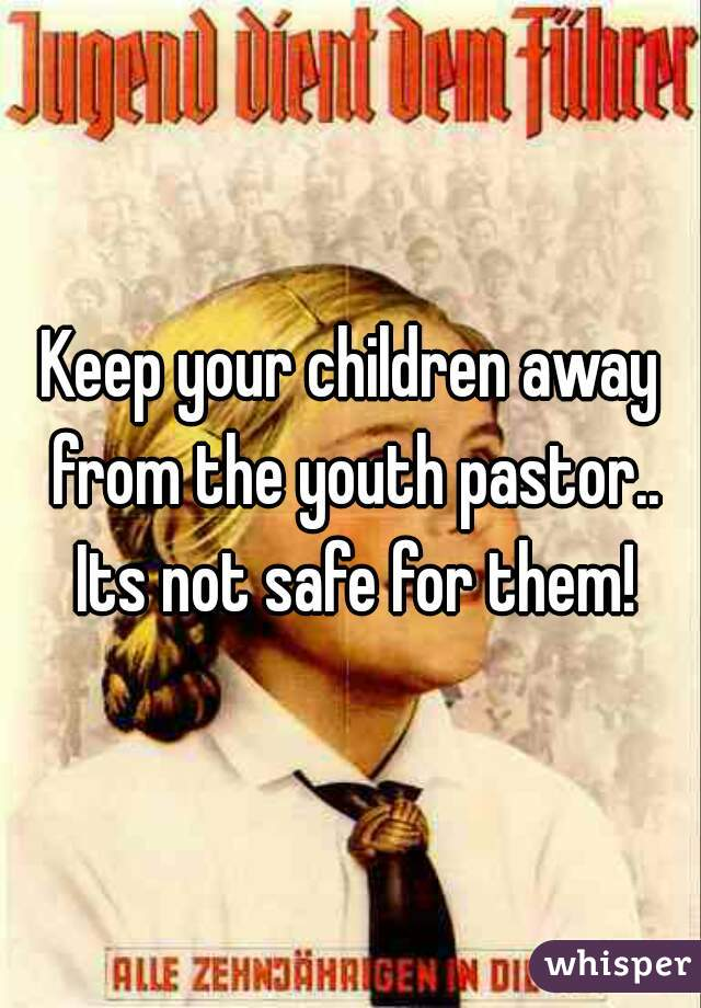 Keep your children away from the youth pastor.. Its not safe for them!