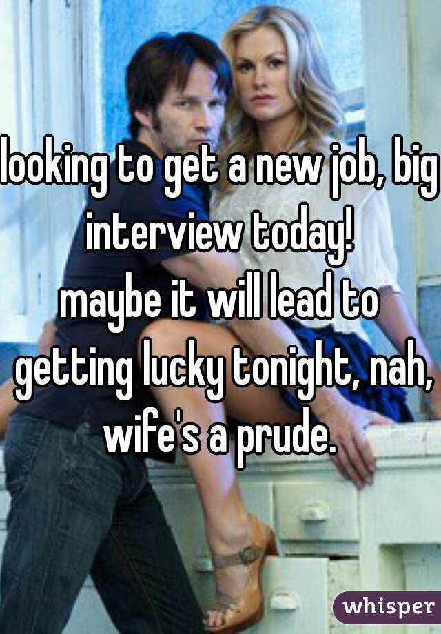 looking to get a new job, big interview today!   maybe it will lead to getting lucky tonight, nah, wife's a prude.