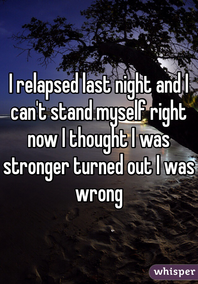 I relapsed last night and I can't stand myself right now I thought I was stronger turned out I was wrong