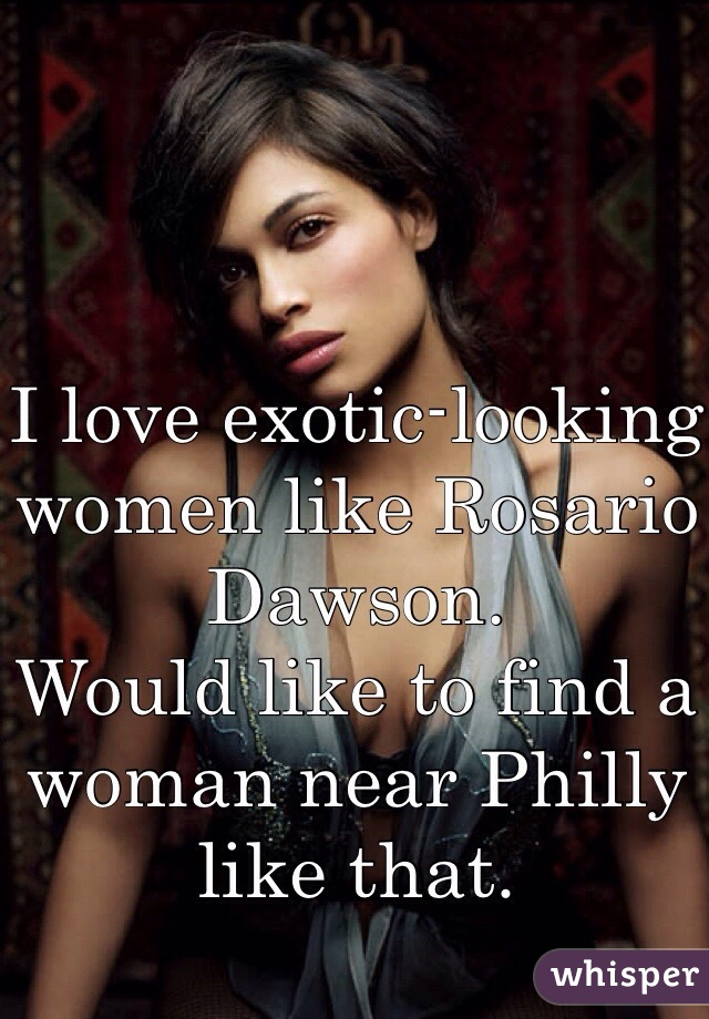 I love exotic-looking women like Rosario Dawson.  Would like to find a woman near Philly like that.