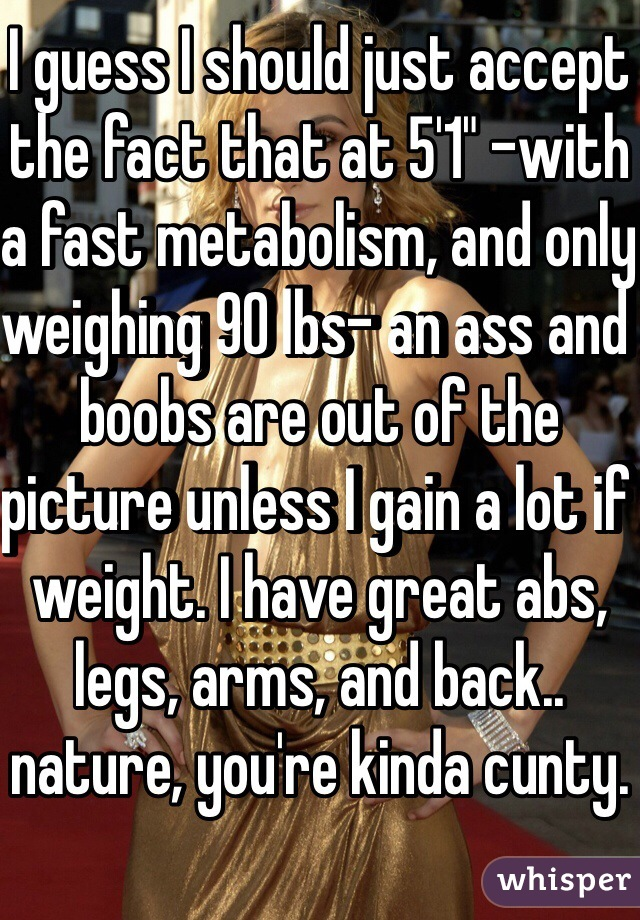 """I guess I should just accept the fact that at 5'1"""" -with a fast metabolism, and only weighing 90 lbs- an ass and boobs are out of the picture unless I gain a lot if weight. I have great abs, legs, arms, and back.. nature, you're kinda cunty."""