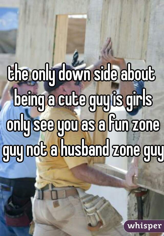 the only down side about being a cute guy is girls only see you as a fun zone guy not a husband zone guy