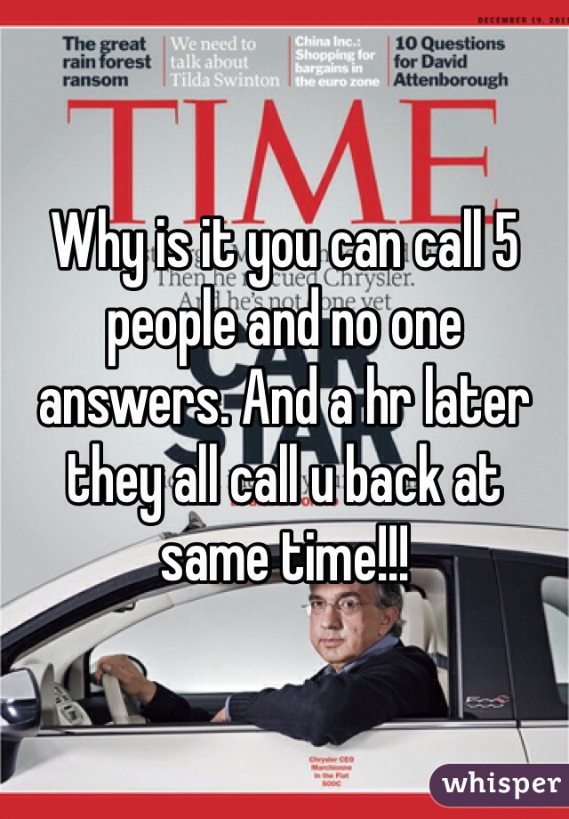 Why is it you can call 5 people and no one answers. And a hr later they all call u back at same time!!!