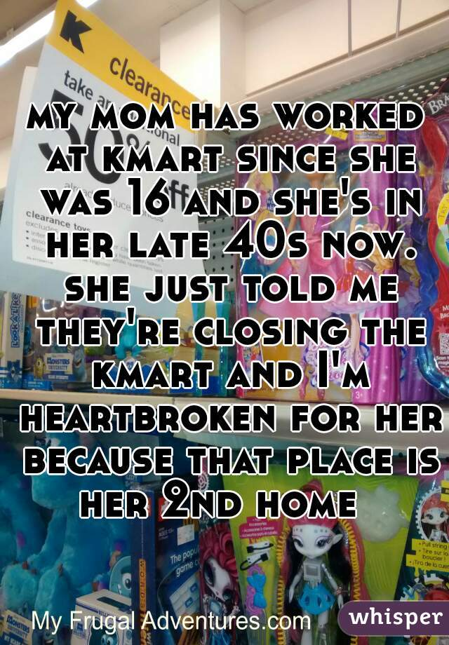 my mom has worked at kmart since she was 16 and she's in her late 40s now. she just told me they're closing the kmart and I'm heartbroken for her because that place is her 2nd home