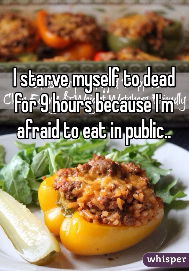 I starve myself to dead for 9 hours because I'm afraid to eat in public..