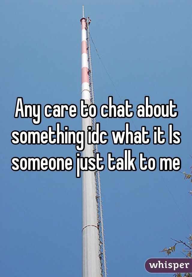 Any care to chat about something idc what it Is someone just talk to me