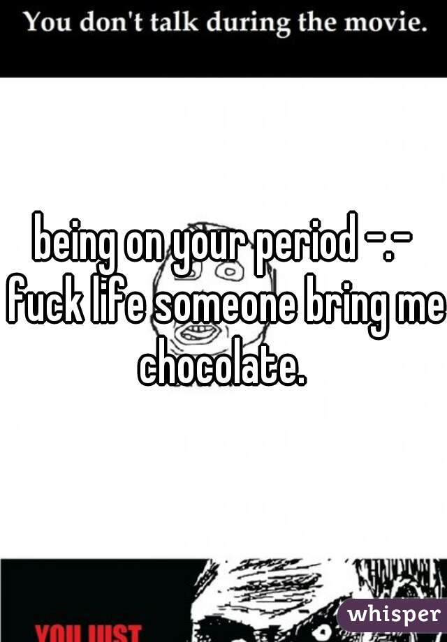 being on your period -.- fuck life someone bring me chocolate.