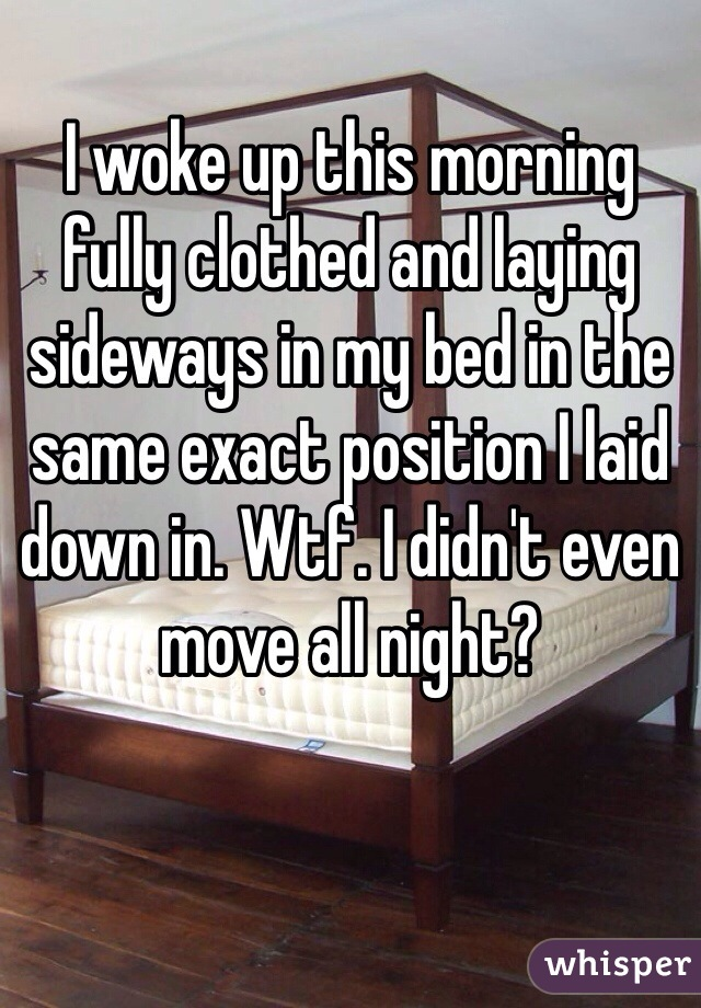 I woke up this morning fully clothed and laying sideways in my bed in the same exact position I laid down in. Wtf. I didn't even move all night?